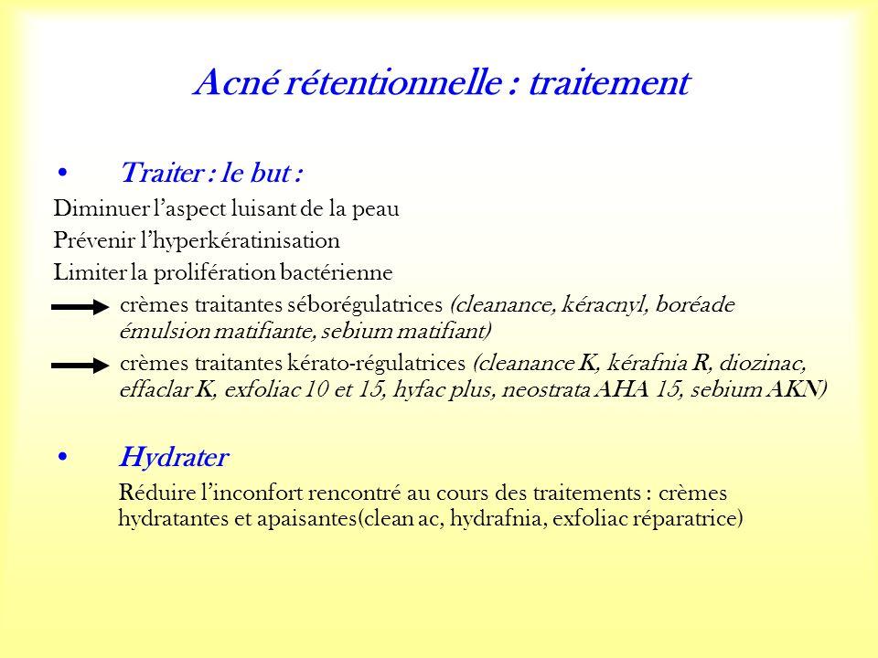Acné rétentionnelle : traitement Traiter : le but : Diminuer laspect luisant de la peau Prévenir lhyperkératinisation Limiter la prolifération bactérienne crèmes traitantes séborégulatrices (cleanance, kéracnyl, boréade émulsion matifiante, sebium matifiant) crèmes traitantes kérato-régulatrices (cleanance K, kérafnia R, diozinac, effaclar K, exfoliac 10 et 15, hyfac plus, neostrata AHA 15, sebium AKN) Hydrater Réduire linconfort rencontré au cours des traitements : crèmes hydratantes et apaisantes(clean ac, hydrafnia, exfoliac réparatrice)
