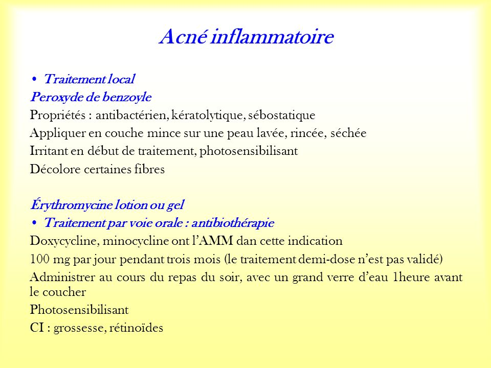 Acné inflammatoire Traitement local Peroxyde de benzoyle Propriétés : antibactérien, kératolytique, sébostatique Appliquer en couche mince sur une peau lavée, rincée, séchée Irritant en début de traitement, photosensibilisant Décolore certaines fibres Érythromycine lotion ou gel Traitement par voie orale : antibiothérapie Doxycycline, minocycline ont lAMM dan cette indication 100 mg par jour pendant trois mois (le traitement demi-dose nest pas validé) Administrer au cours du repas du soir, avec un grand verre deau 1heure avant le coucher Photosensibilisant CI : grossesse, rétinoïdes