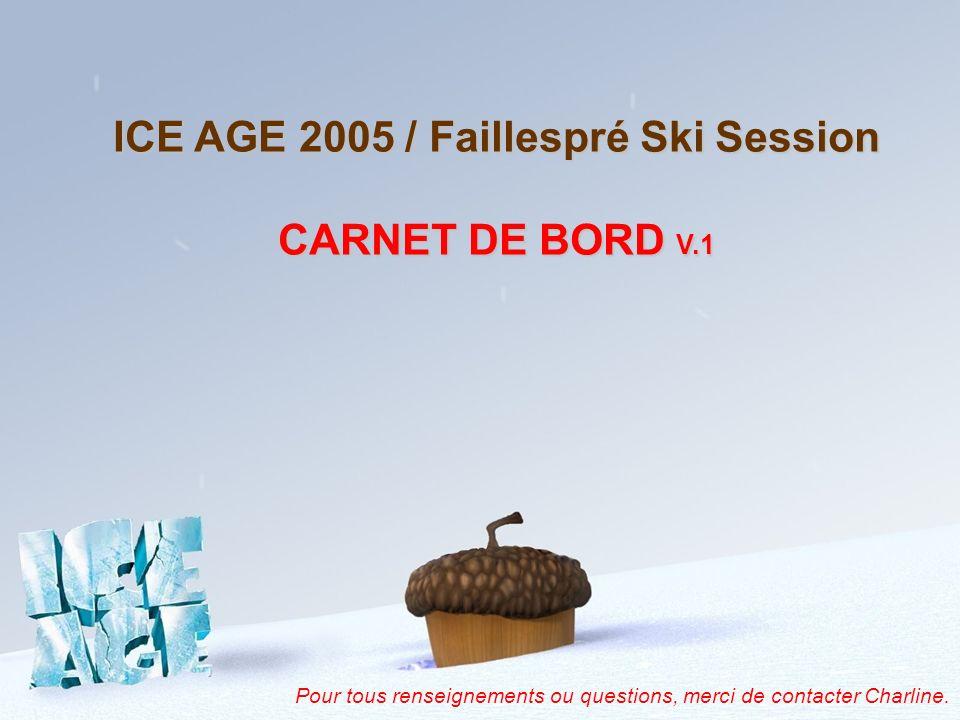 ICE AGE 2005 / Faillespré Ski Session CARNET DE BORD V.1 Pour tous renseignements ou questions, merci de contacter Charline.