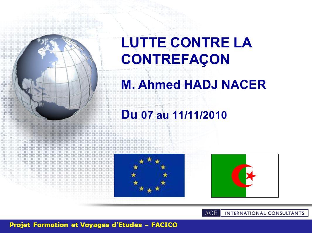 LUTTE CONTRE LA CONTREFAÇON M. Ahmed HADJ NACER Du 07 au 11/11/2010 Projet Formation et Voyages dEtudes – FACICO