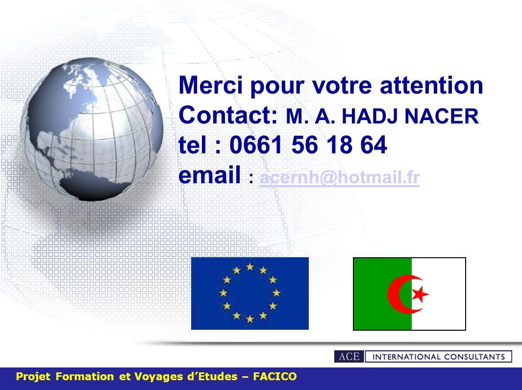 Merci pour votre attention Contact: M. A. HADJ NACER tel : 0661 56 18 64 email : acernh@hotmail.fracernh@hotmail.fr Projet Formation et Voyages dEtude
