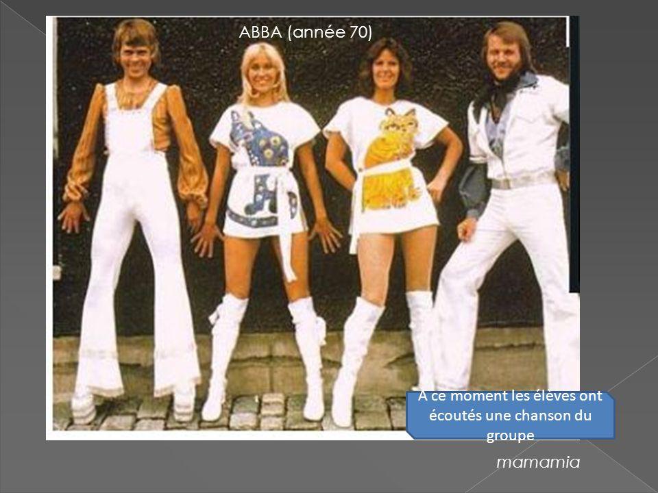 ABBA (année 70) mamamia À ce moment les élèves ont écoutés une chanson du groupe