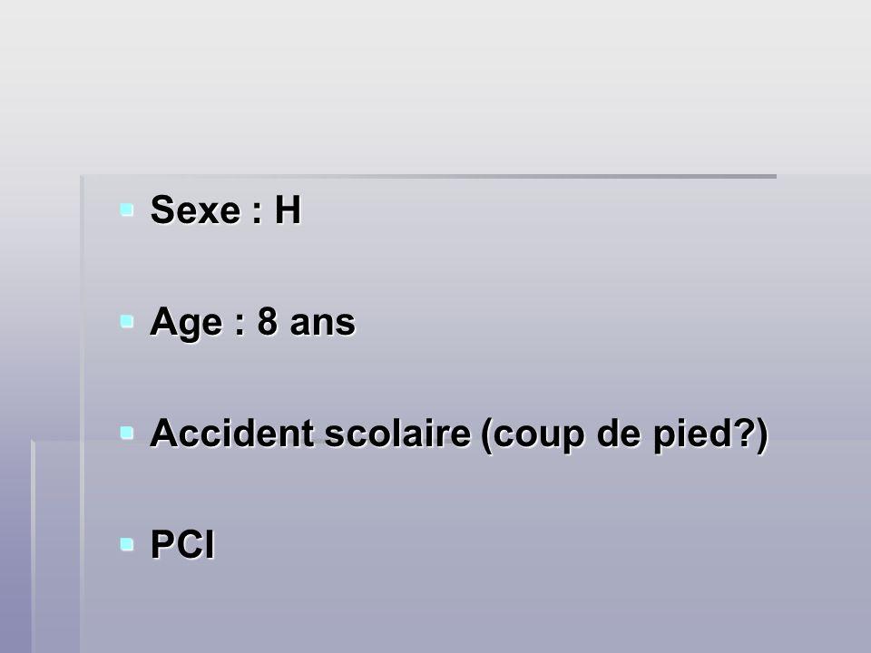 Sexe : H Sexe : H Age : 8 ans Age : 8 ans Accident scolaire (coup de pied?) Accident scolaire (coup de pied?) PCI PCI