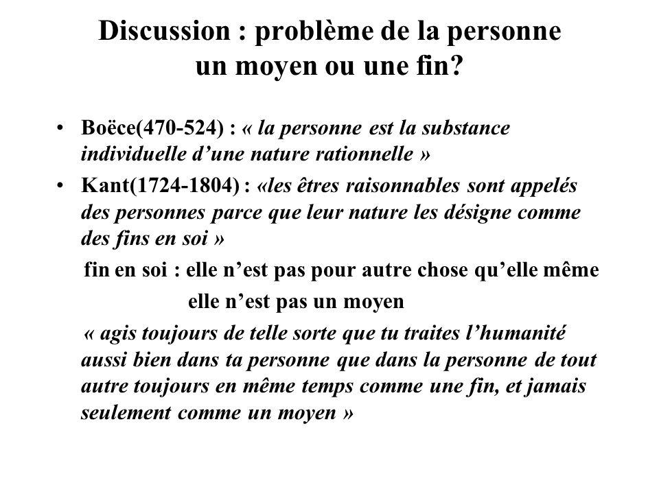 Discussion : problème de la personne un moyen ou une fin? Boëce(470-524) : « la personne est la substance individuelle dune nature rationnelle » Kant(