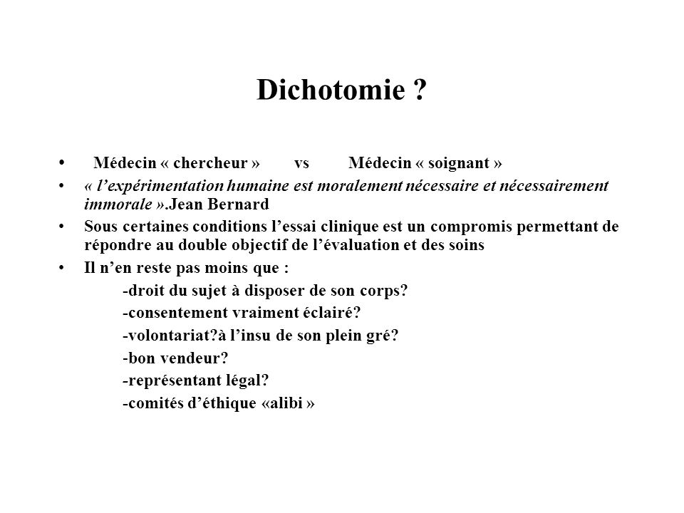Dichotomie ? Médecin « chercheur » vs Médecin « soignant » « lexpérimentation humaine est moralement nécessaire et nécessairement immorale ».Jean Bern