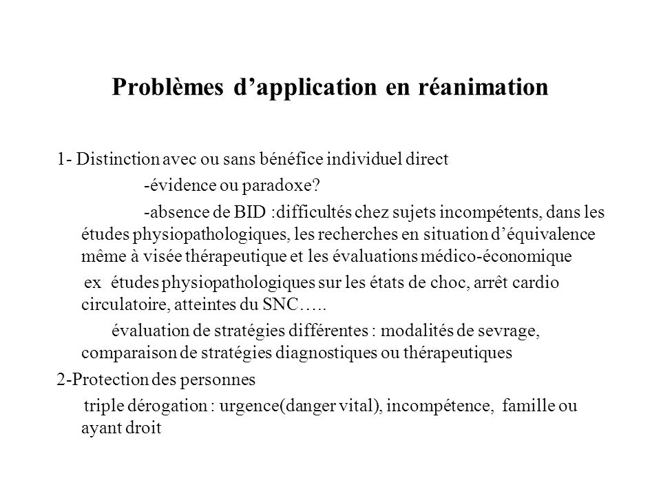 Problèmes dapplication en réanimation 1- Distinction avec ou sans bénéfice individuel direct -évidence ou paradoxe? -absence de BID :difficultés chez