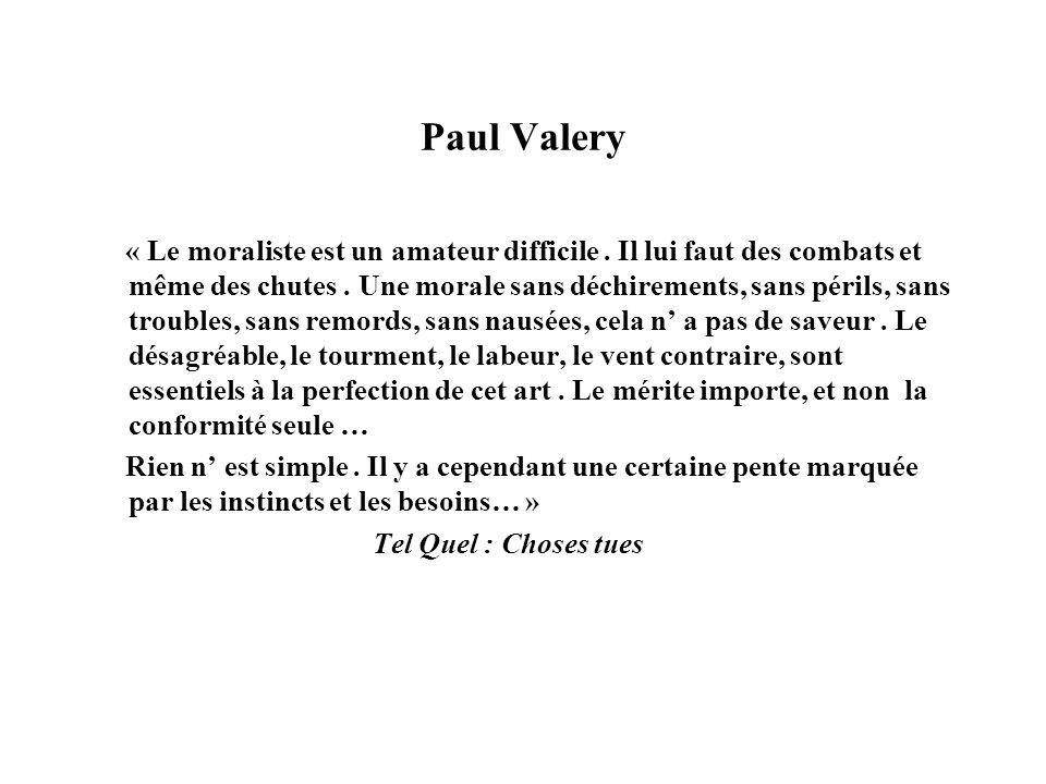 Paul Valery « Le moraliste est un amateur difficile. Il lui faut des combats et même des chutes. Une morale sans déchirements, sans périls, sans troub