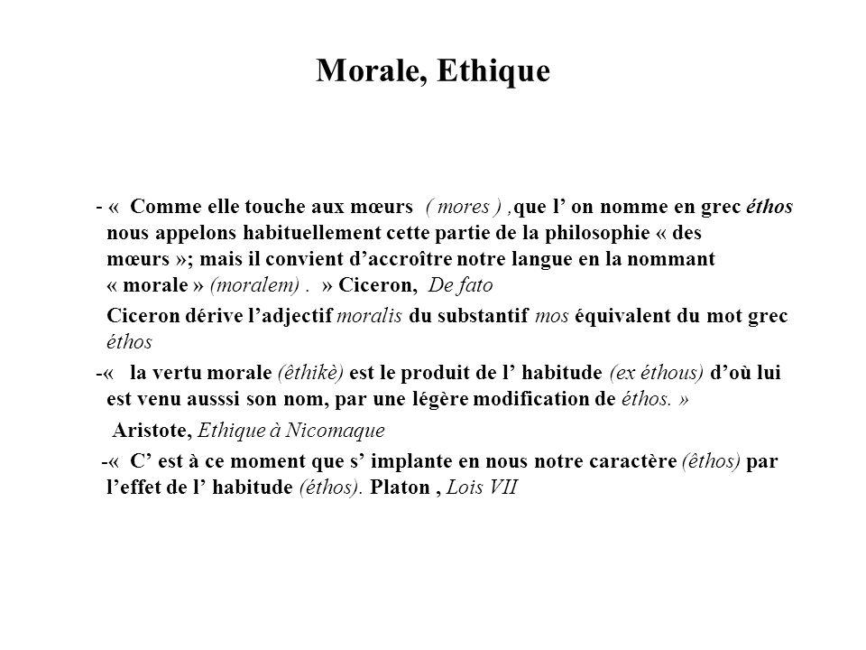 Morale, Ethique - « Comme elle touche aux mœurs ( mores ),que l on nomme en grec éthos nous appelons habituellement cette partie de la philosophie « d
