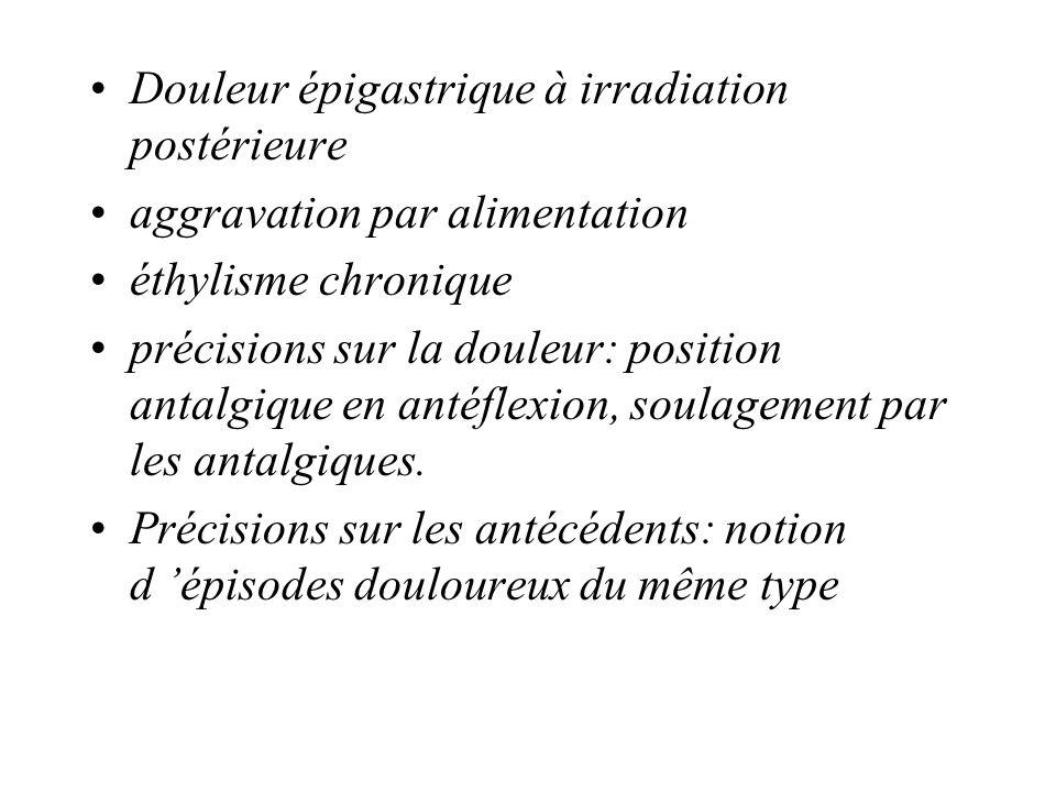 Douleur épigastrique à irradiation postérieure aggravation par alimentation éthylisme chronique précisions sur la douleur: position antalgique en anté