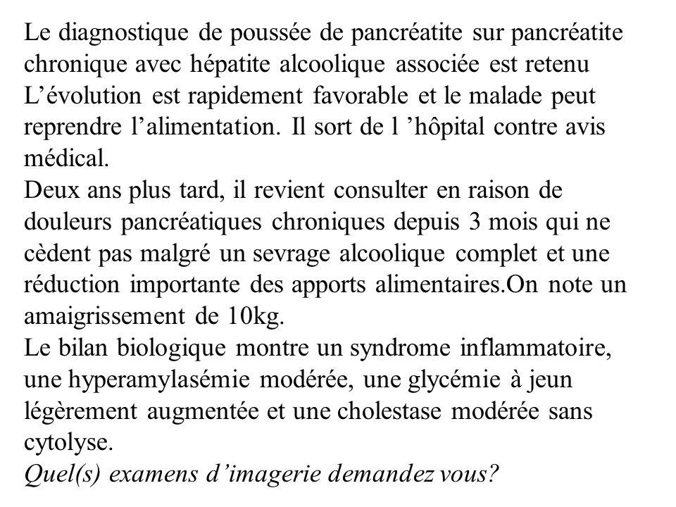 Le diagnostique de poussée de pancréatite sur pancréatite chronique avec hépatite alcoolique associée est retenu Lévolution est rapidement favorable e