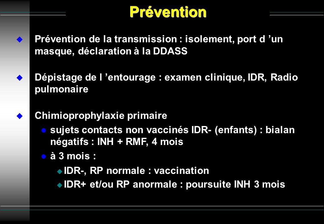 Prévention de la transmission : isolement, port d un masque, déclaration à la DDASS Dépistage de l entourage : examen clinique, IDR, Radio pulmonaire