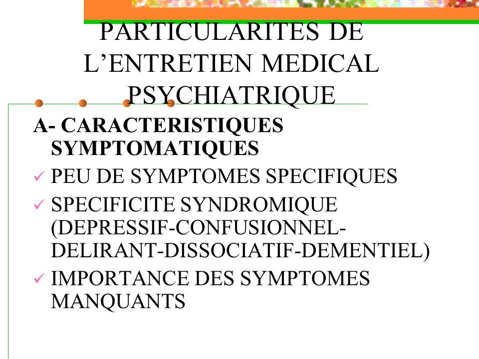 PARTICULARITES DE LENTRETIEN MEDICAL PSYCHIATRIQUE A- CARACTERISTIQUES SYMPTOMATIQUES PEU DE SYMPTOMES SPECIFIQUES SPECIFICITE SYNDROMIQUE (DEPRESSIF-