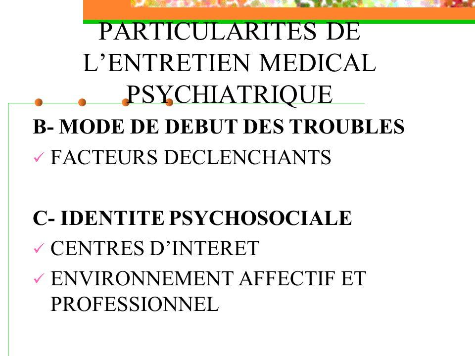PARTICULARITES DE LENTRETIEN MEDICAL PSYCHIATRIQUE B- MODE DE DEBUT DES TROUBLES FACTEURS DECLENCHANTS C- IDENTITE PSYCHOSOCIALE CENTRES DINTERET ENVI
