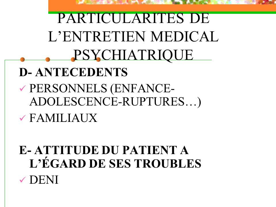 PARTICULARITES DE LENTRETIEN MEDICAL PSYCHIATRIQUE D- ANTECEDENTS PERSONNELS (ENFANCE- ADOLESCENCE-RUPTURES…) FAMILIAUX E- ATTITUDE DU PATIENT A LÉGAR