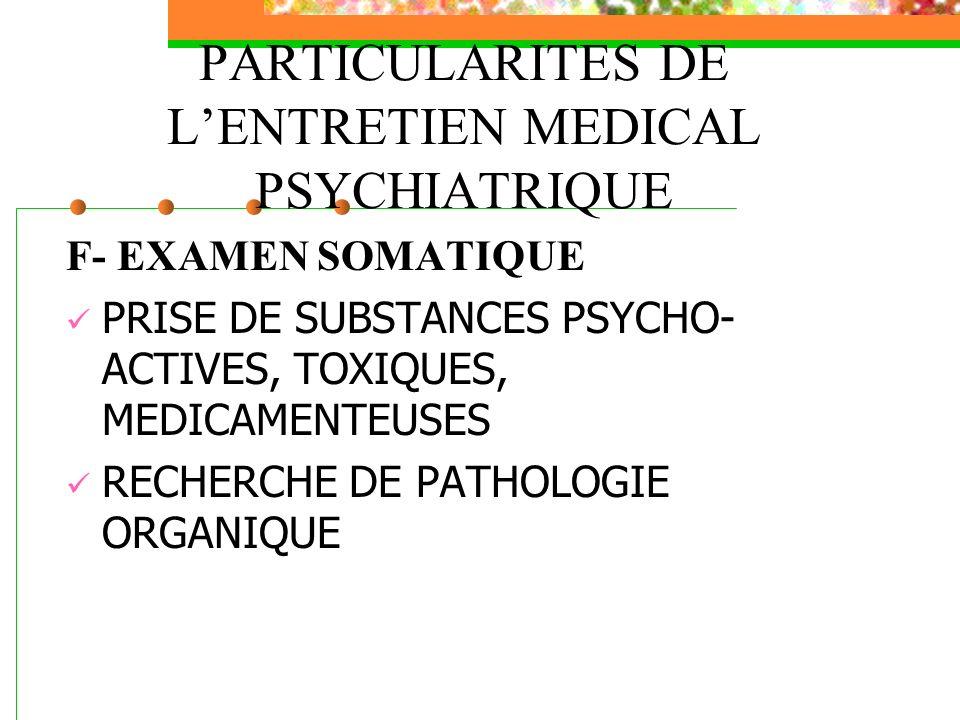 PARTICULARITES DE LENTRETIEN MEDICAL PSYCHIATRIQUE F- EXAMEN SOMATIQUE PRISE DE SUBSTANCES PSYCHO- ACTIVES, TOXIQUES, MEDICAMENTEUSES RECHERCHE DE PAT