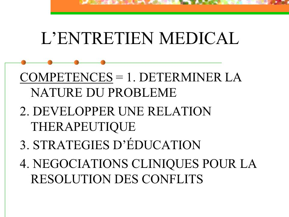 LENTRETIEN MEDICAL COMPETENCES = 1. DETERMINER LA NATURE DU PROBLEME 2. DEVELOPPER UNE RELATION THERAPEUTIQUE 3. STRATEGIES DÉDUCATION 4. NEGOCIATIONS