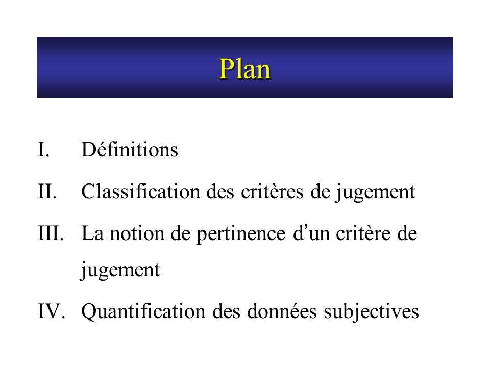 Plan I.Définitions II.Classification des critères de jugement III.La notion de pertinence d un critère de jugement IV.Quantification des données subje