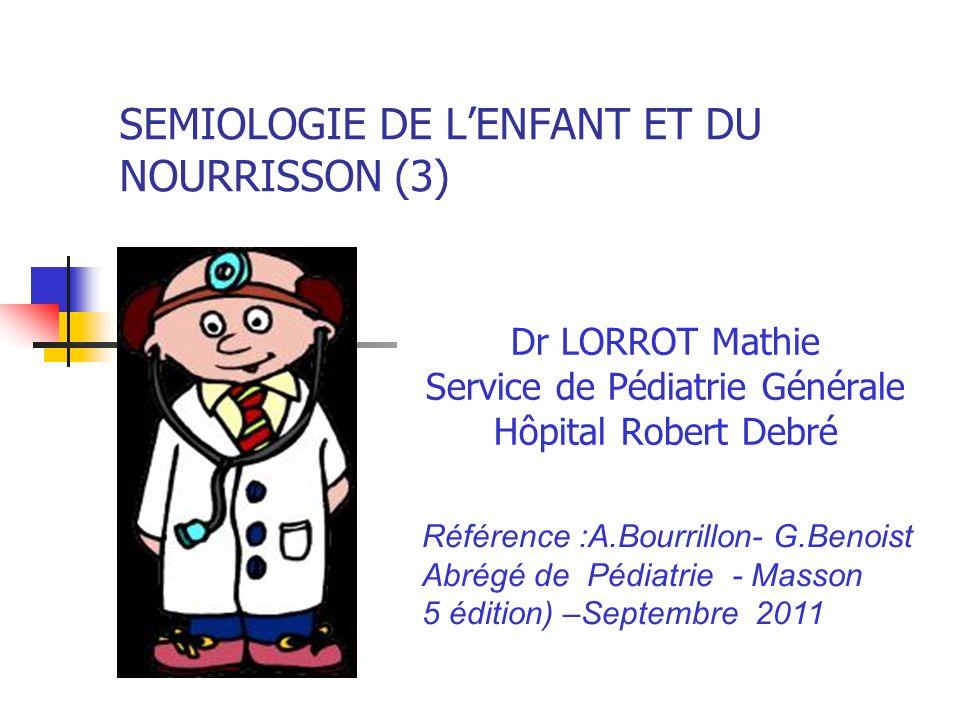 SEMIOLOGIE DE LENFANT ET DU NOURRISSON (3) Dr LORROT Mathie Service de Pédiatrie Générale Hôpital Robert Debré Référence :A.Bourrillon- G.Benoist Abré