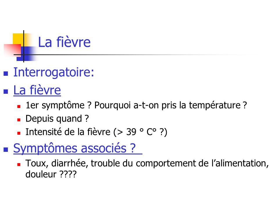 La fièvre Interrogatoire: La fièvre 1er symptôme ? Pourquoi a-t-on pris la température ? Depuis quand ? Intensité de la fièvre (> 39 ° C° ?) Symptômes