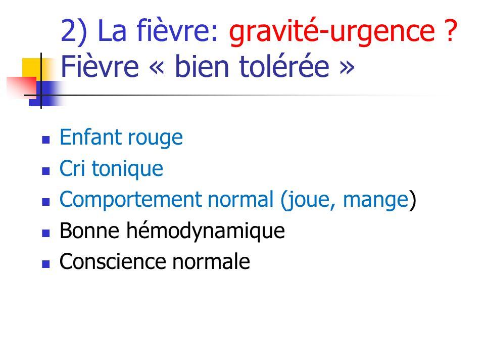 2) La fièvre: gravité-urgence ? Fièvre « bien tolérée » Enfant rouge Cri tonique Comportement normal (joue, mange) Bonne hémodynamique Conscience norm
