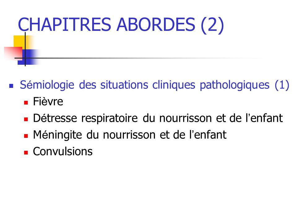 CHAPITRES ABORDES (2) S é miologie des situations cliniques pathologiques (1) Fi è vre D é tresse respiratoire du nourrisson et de l enfant M é ningit