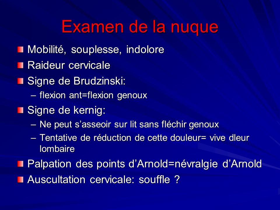 Examen de la nuque Mobilité, souplesse, indolore Raideur cervicale Signe de Brudzinski: –flexion ant=flexion genoux Signe de kernig: –Ne peut sasseoir