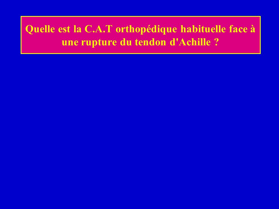Quelle est la C.A.T orthopédique habituelle face à une rupture du tendon d'Achille ?