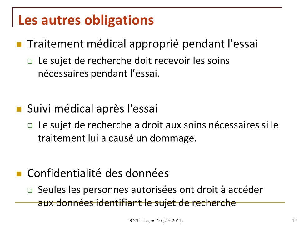 RNT - Leçon 10 (2.5.2011)17 Les autres obligations Traitement médical approprié pendant l essai Le sujet de recherche doit recevoir les soins nécessaires pendant lessai.