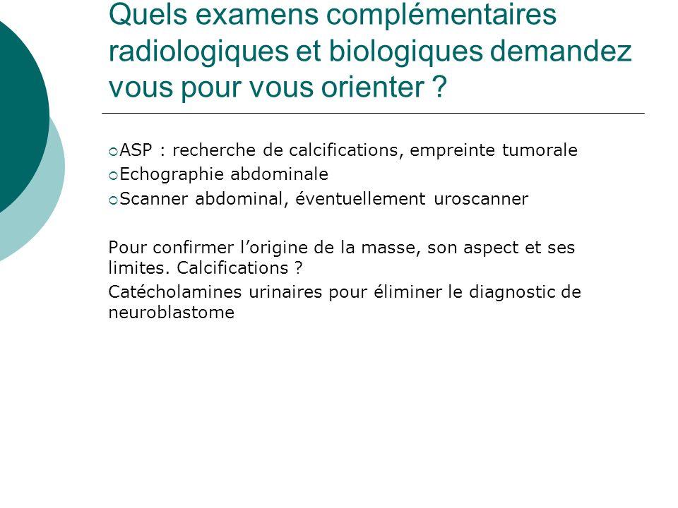 Quels examens complémentaires radiologiques et biologiques demandez vous pour vous orienter ? ASP : recherche de calcifications, empreinte tumorale Ec