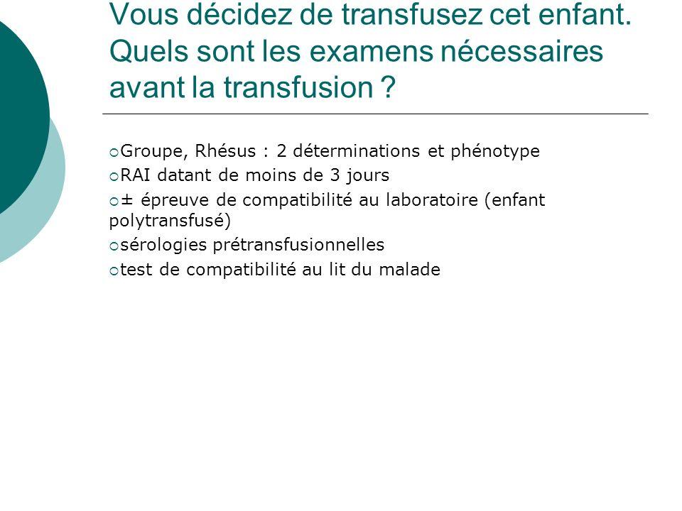 Vous décidez de transfusez cet enfant. Quels sont les examens nécessaires avant la transfusion ? Groupe, Rhésus : 2 déterminations et phénotype RAI da