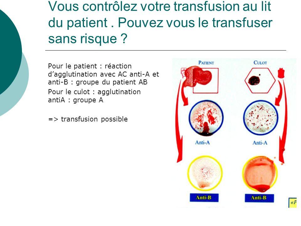 Vous contrôlez votre transfusion au lit du patient. Pouvez vous le transfuser sans risque ? Pour le patient : réaction dagglutination avec AC anti-A e