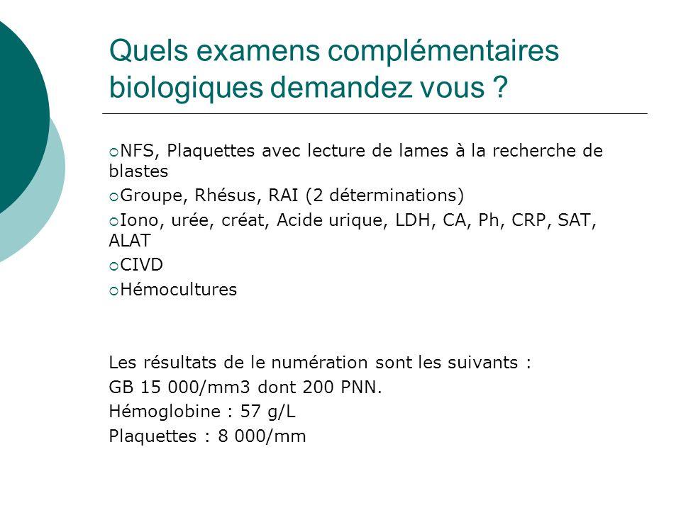 Quels examens complémentaires biologiques demandez vous ? NFS, Plaquettes avec lecture de lames à la recherche de blastes Groupe, Rhésus, RAI (2 déter