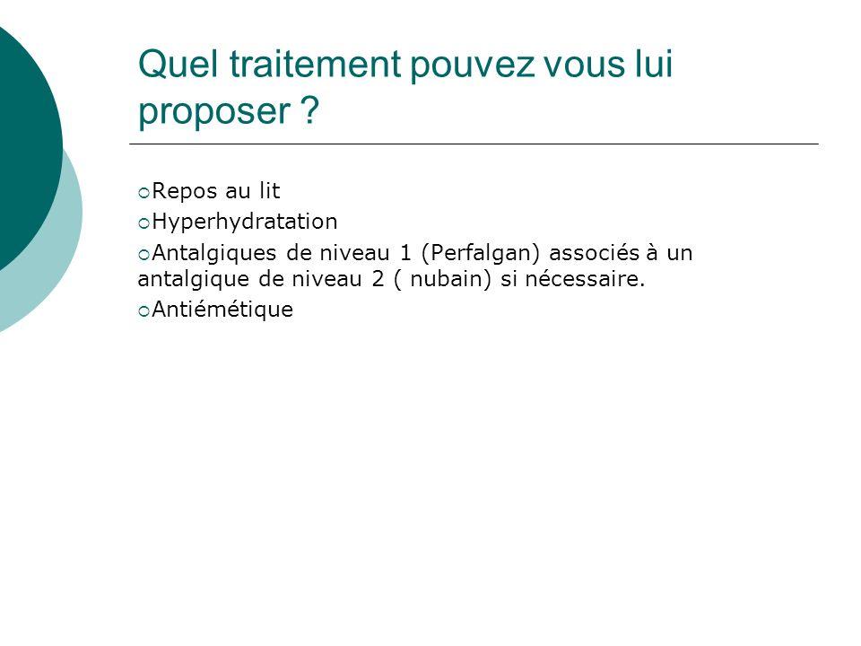 Quel traitement pouvez vous lui proposer ? Repos au lit Hyperhydratation Antalgiques de niveau 1 (Perfalgan) associés à un antalgique de niveau 2 ( nu