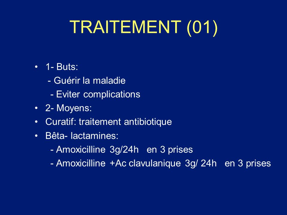 TRAITEMENT (01) 1- Buts: - Guérir la maladie - Eviter complications 2- Moyens: Curatif: traitement antibiotique Bêta- lactamines: - Amoxicilline 3g/24