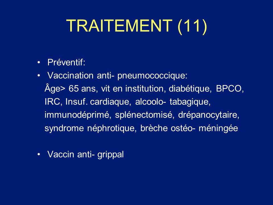 TRAITEMENT (11) Préventif: Vaccination anti- pneumococcique: Âge> 65 ans, vit en institution, diabétique, BPCO, IRC, Insuf. cardiaque, alcoolo- tabagi
