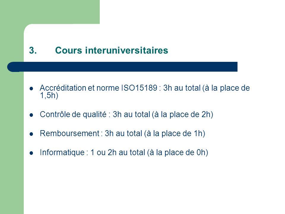3.Cours interuniversitaires Accréditation et norme ISO15189 : 3h au total (à la place de 1,5h) Contrôle de qualité : 3h au total (à la place de 2h) Remboursement : 3h au total (à la place de 1h) Informatique : 1 ou 2h au total (à la place de 0h)
