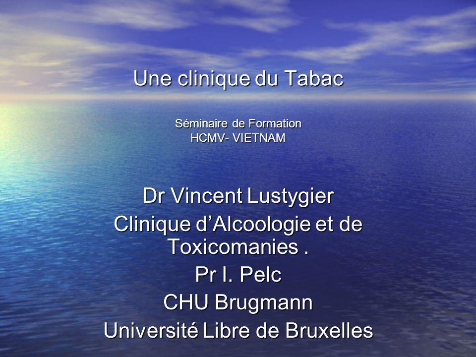 Une clinique du Tabac Séminaire de Formation HCMV- VIETNAM Dr Vincent Lustygier Clinique dAlcoologie et de Toxicomanies. Pr I. Pelc CHU Brugmann Unive
