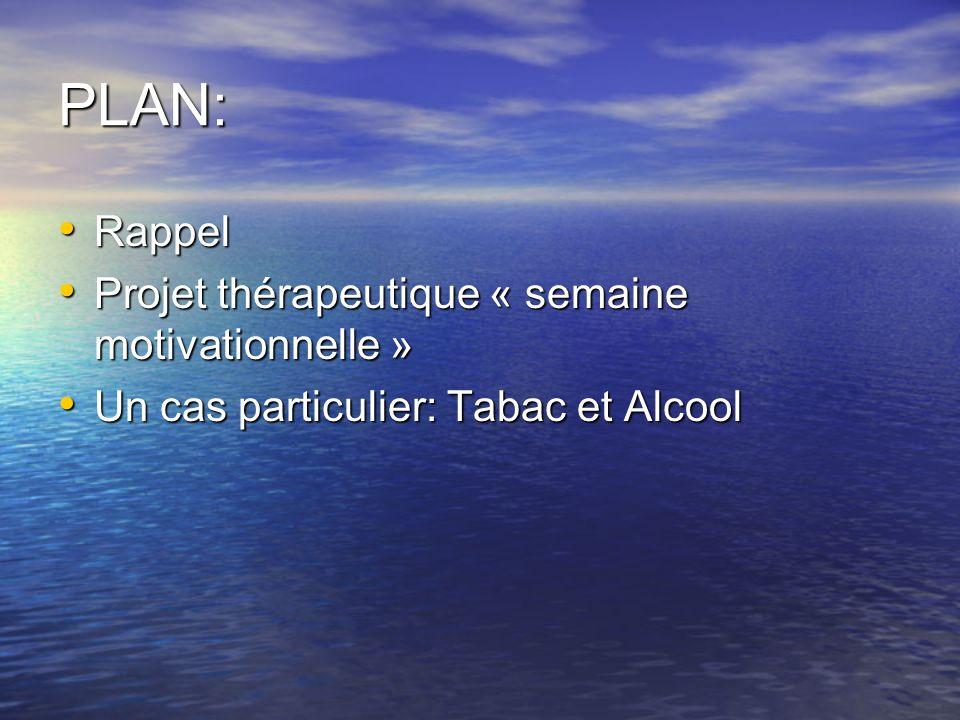 PLAN: Rappel Rappel Projet thérapeutique « semaine motivationnelle » Projet thérapeutique « semaine motivationnelle » Un cas particulier: Tabac et Alc