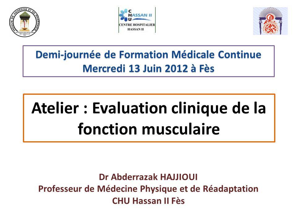 Atelier : Evaluation clinique de la fonction musculaire Dr Abderrazak HAJJIOUI Professeur de Médecine Physique et de Réadaptation CHU Hassan II Fès De