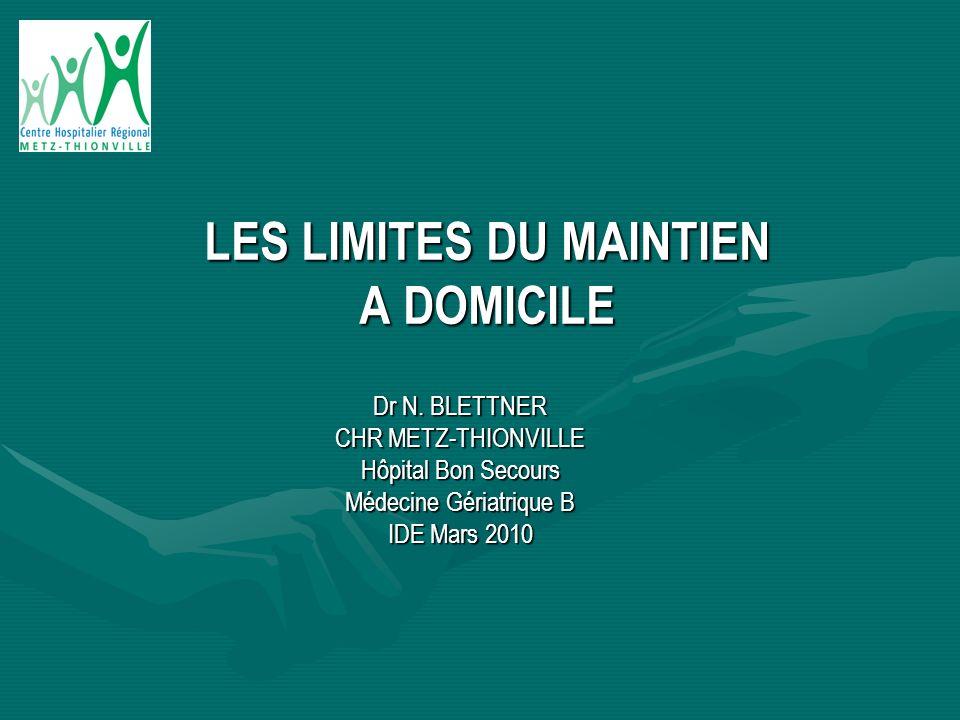 Dr N. BLETTNER CHR METZ-THIONVILLE Hôpital Bon Secours Médecine Gériatrique B IDE Mars 2010 LES LIMITES DU MAINTIEN A DOMICILE
