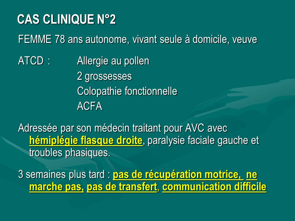 CAS CLINIQUE N°2 FEMME 78 ans autonome, vivant seule à domicile, veuve ATCD: Allergie au pollen 2 grossesses Colopathie fonctionnelle ACFA Adressée pa