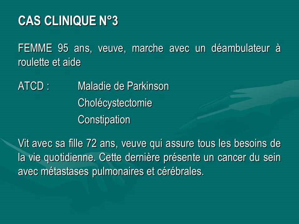CAS CLINIQUE N°3 FEMME 95 ans, veuve, marche avec un déambulateur à roulette et aide ATCD :Maladie de Parkinson CholécystectomieConstipation Vit avec