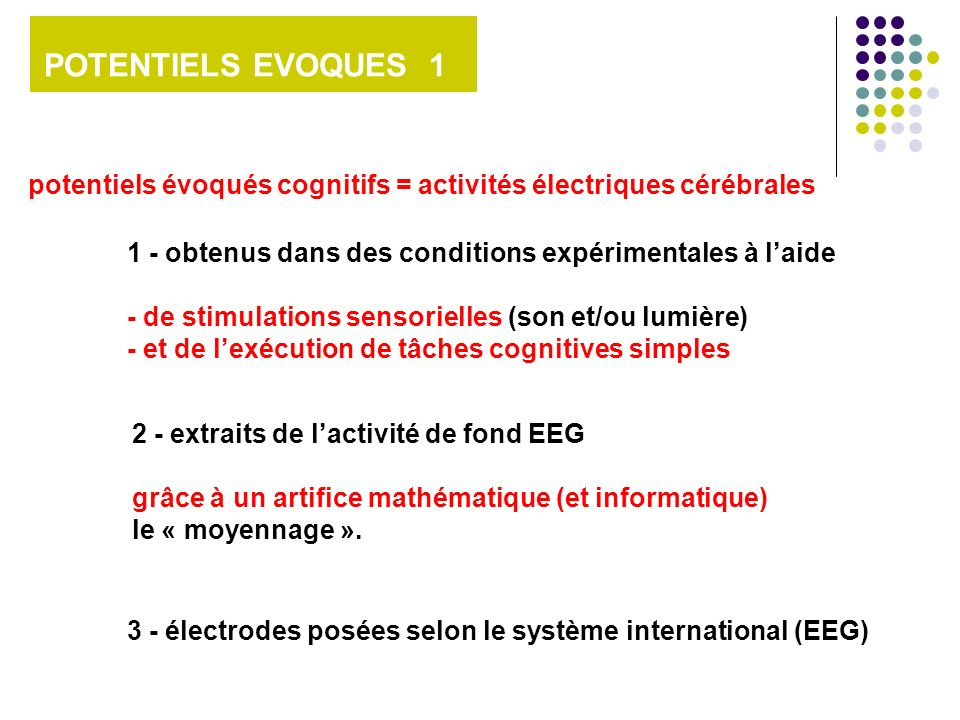 POTENTIELS EVOQUES 1 potentiels évoqués cognitifs = activités électriques cérébrales 1 - obtenus dans des conditions expérimentales à laide - de stimu