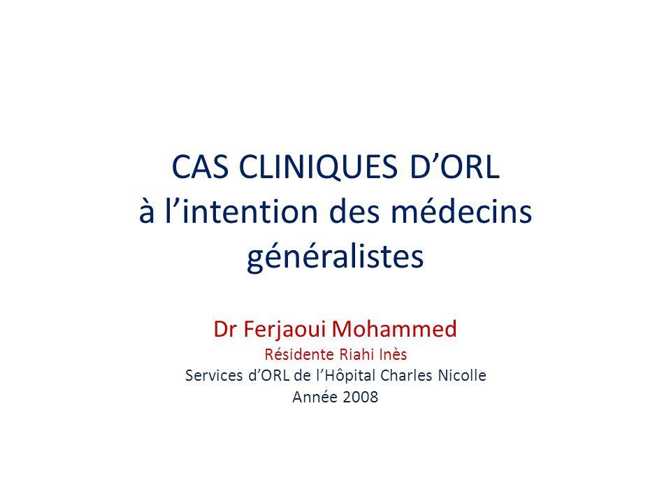 CAS CLINIQUES DORL à lintention des médecins généralistes Dr Ferjaoui Mohammed Résidente Riahi Inès Services dORL de lHôpital Charles Nicolle Année 2008
