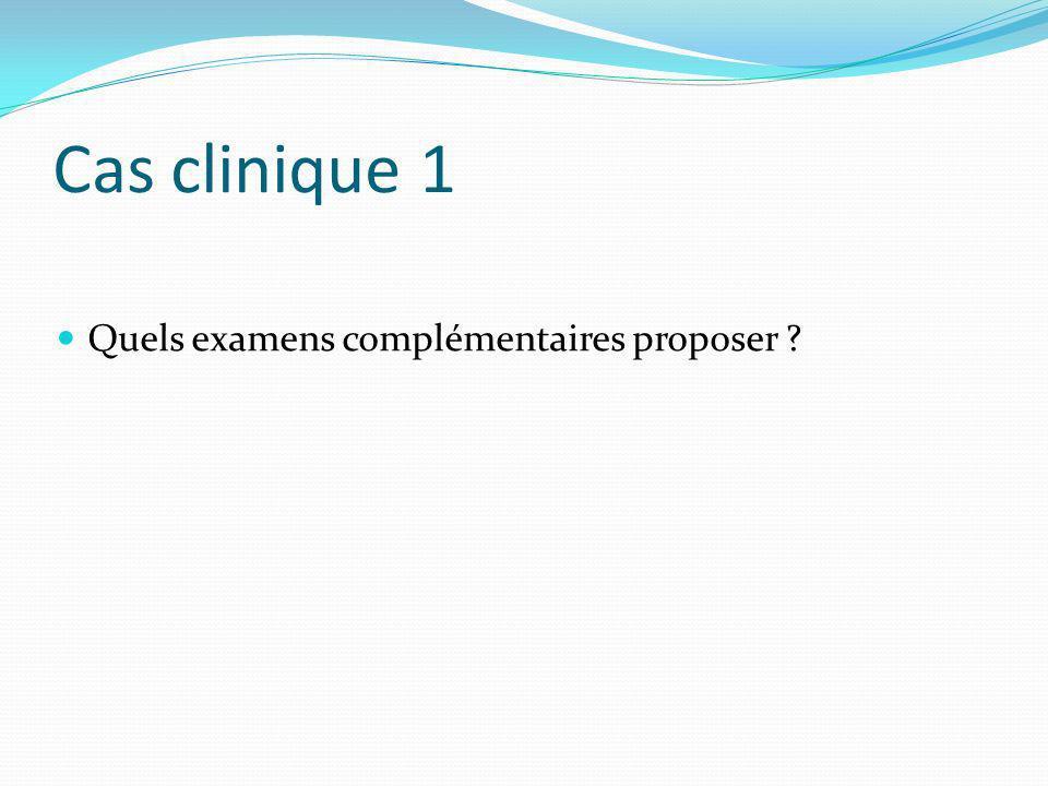 Cas clinique 1 Quels examens complémentaires proposer ?