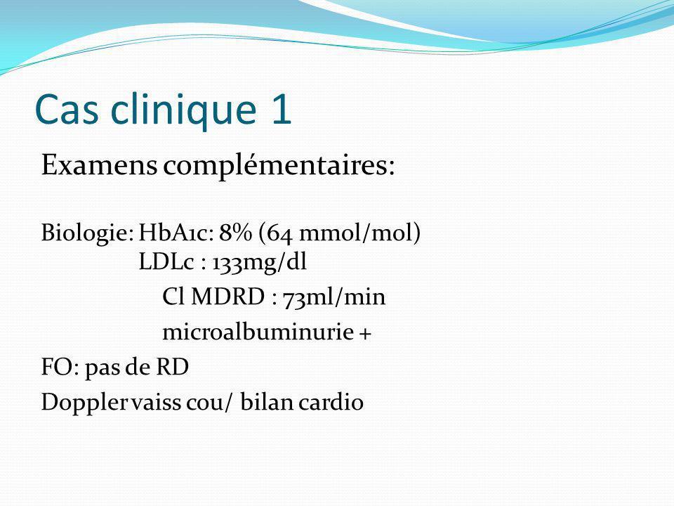 Cas clinique 1 Examens complémentaires: Biologie: HbA1c: 8% (64 mmol/mol) LDLc : 133mg/dl Cl MDRD : 73ml/min microalbuminurie + FO: pas de RD Doppler vaiss cou/ bilan cardio