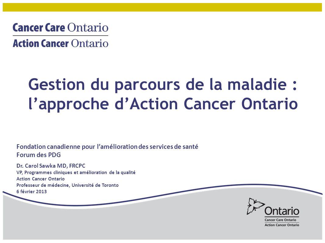 Gestion du parcours de la maladie : lapproche dAction Cancer Ontario Fondation canadienne pour lamélioration des services de santé Forum des PDG Dr.
