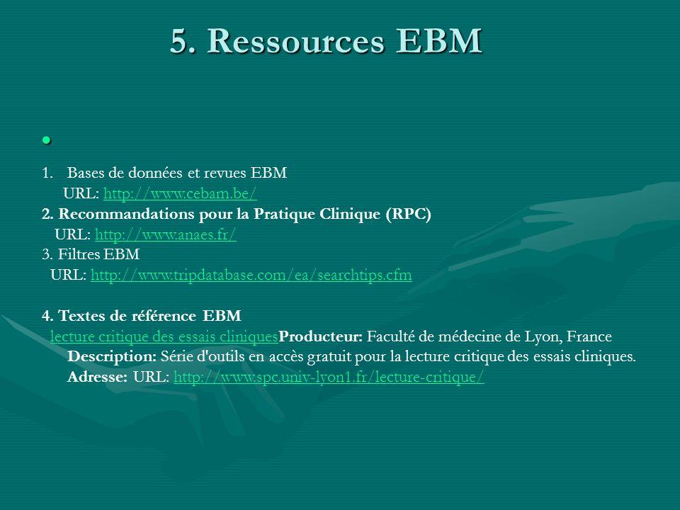 5. Ressources EBM 5. Ressources EBM 1.Bases de données et revues EBM URL: http://www.cebam.be/http://www.cebam.be/ 2. Recommandations pour la Pratique