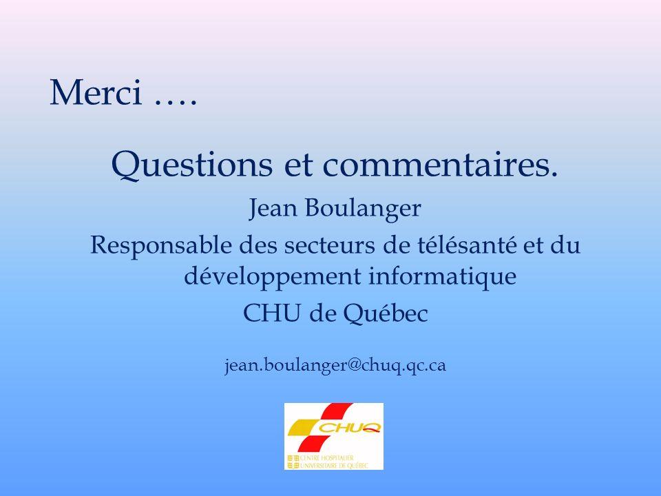 Merci …. Questions et commentaires. Jean Boulanger Responsable des secteurs de télésanté et du développement informatique CHU de Québec jean.boulanger