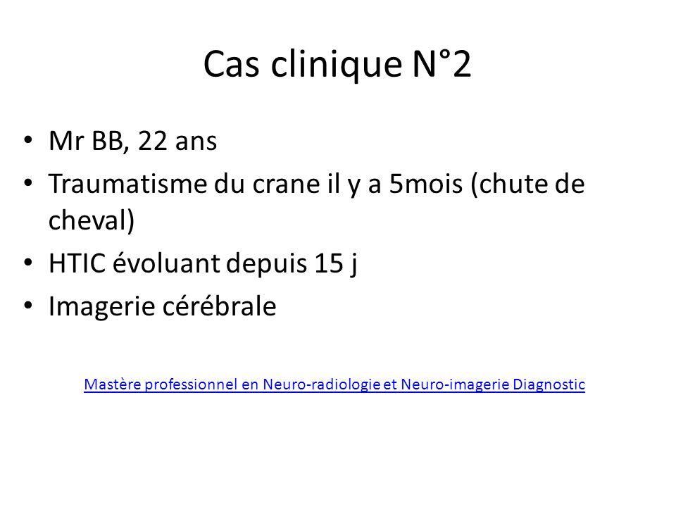 Cas clinique N°2 Mr BB, 22 ans Traumatisme du crane il y a 5mois (chute de cheval) HTIC évoluant depuis 15 j Imagerie cérébrale Mastère professionnel